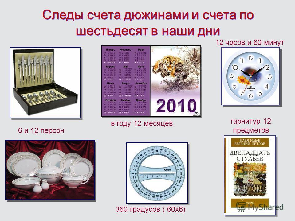 Следы счета дюжинами и счета по шестьдесят в наши дни 6 и 12 персон в году 12 месяцев 360 градусов ( 60х6) 12 часов и 60 минут гарнитур 12 предметов