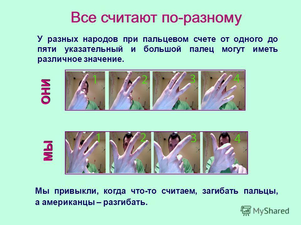 Все считают по-разному У разных народов при пальцевом счете от одного до пяти указательный и большой палец могут иметь различное значение. Мы привыкли, когда что-то считаем, загибать пальцы, а американцы – разгибать. МЫ ОНИ