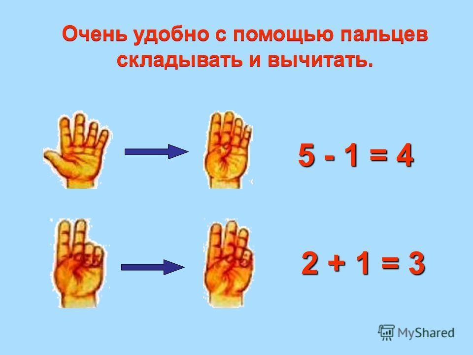 5 - 1 = 4 2 + 1 = 3 Очень удобно с помощью пальцев складывать и вычитать. Очень удобно с помощью пальцев складывать и вычитать.