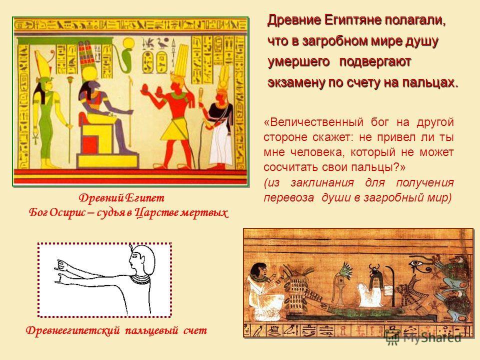 Древний Египет Бог Осирис – судья в Царстве мертвых Древние Египтяне полагали, что в загробном мире душу умершего подвергают экзамену по счету на пальцах. Древнеегипетский пальцевый счет «Величественный бог на другой стороне скажет: не привел ли ты м