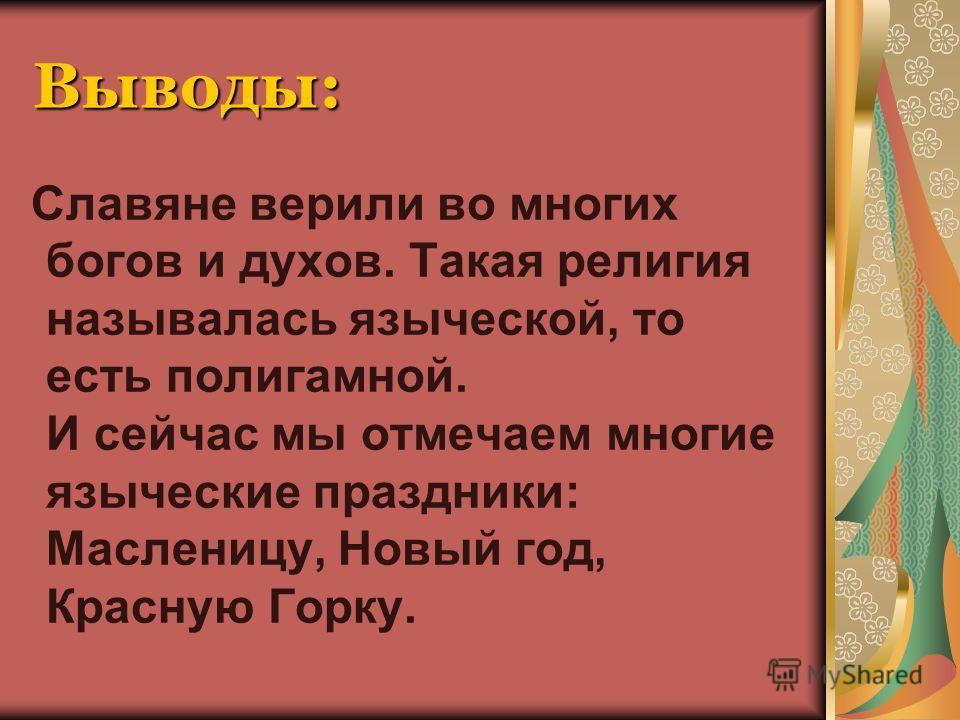 Выводы: Славяне верили во многих богов и духов. Такая религия называлась языческой, то есть полигамной. И сейчас мы отмечаем многие языческие праздники: Масленицу, Новый год, Красную Горку.