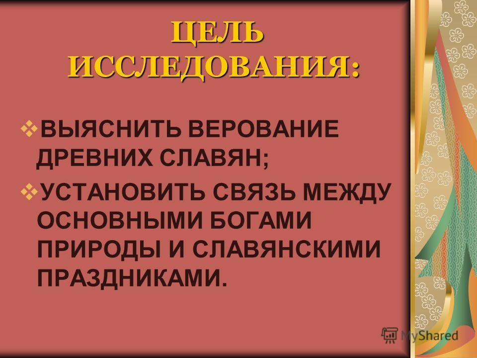 ЦЕЛЬ ИССЛЕДОВАНИЯ: ВЫЯСНИТЬ ВЕРОВАНИЕ ДРЕВНИХ СЛАВЯН; УСТАНОВИТЬ СВЯЗЬ МЕЖДУ ОСНОВНЫМИ БОГАМИ ПРИРОДЫ И СЛАВЯНСКИМИ ПРАЗДНИКАМИ.