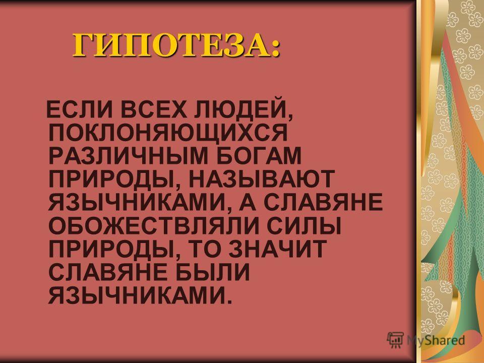 ГИПОТЕЗА: ЕСЛИ ВСЕХ ЛЮДЕЙ, ПОКЛОНЯЮЩИХСЯ РАЗЛИЧНЫМ БОГАМ ПРИРОДЫ, НАЗЫВАЮТ ЯЗЫЧНИКАМИ, А СЛАВЯНЕ ОБОЖЕСТВЛЯЛИ СИЛЫ ПРИРОДЫ, ТО ЗНАЧИТ СЛАВЯНЕ БЫЛИ ЯЗЫЧНИКАМИ.