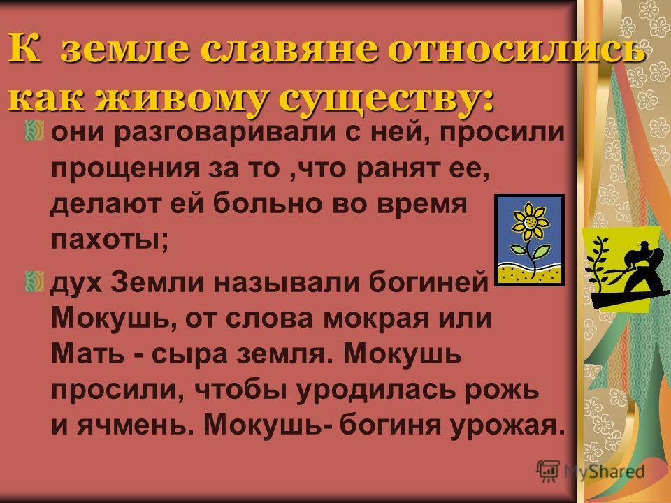 К земле славяне относились как живому существу: они разговаривали с ней, просили прощения за то,что ранят ее, делают ей больно во время пахоты; дух Земли называли богиней Мокушь, от слова мокрая или Мать - сыра земля. Мокушь просили, чтобы уродилась