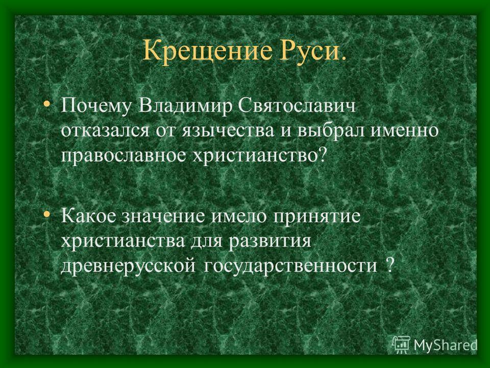 Крещение Руси. Почему Владимир Святославич отказался от язычества и выбрал именно православное христианство? Какое значение имело принятие христианства для развития древнерусской государственности ?