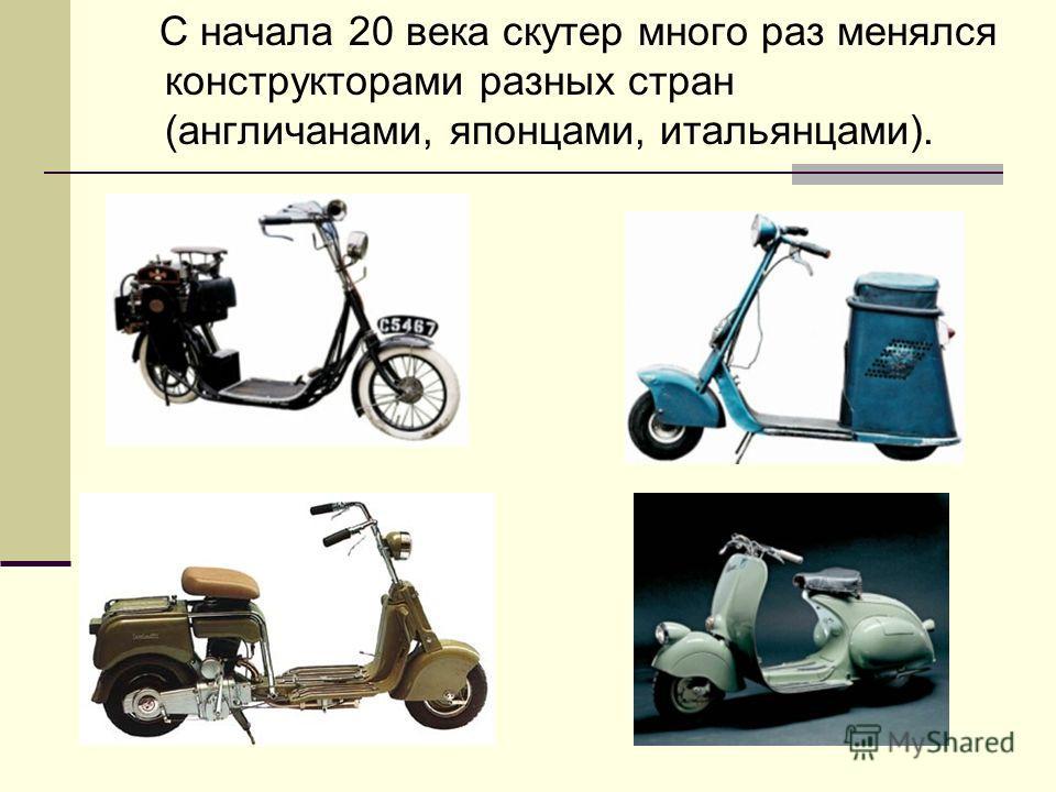 С начала 20 века скутер много раз менялся конструкторами разных стран (англичанами, японцами, итальянцами).