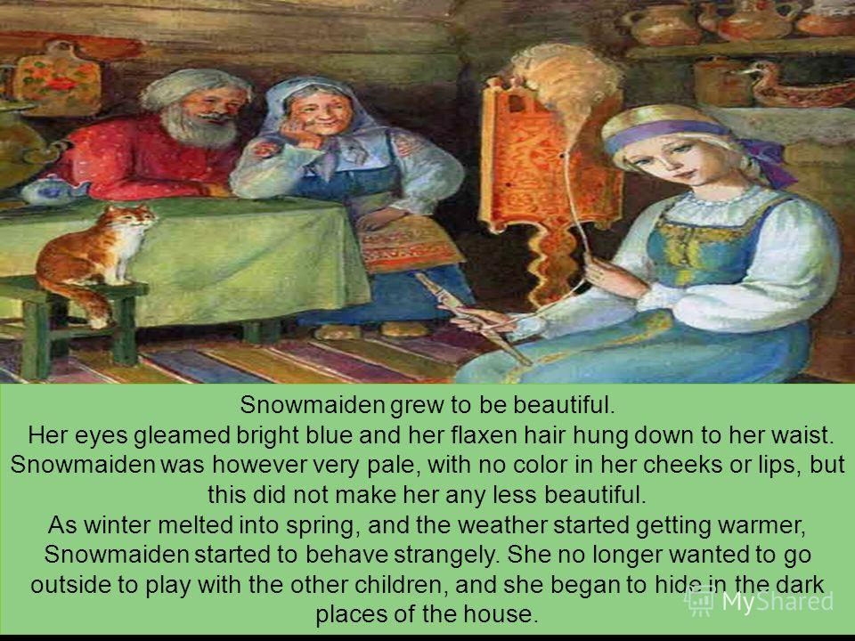 Snowmaiden grew to be beautiful. Her eyes gleamed bright blue and her flaxen hair hung down to her waist. Snowmaiden was however very pale, with no color in her cheeks or lips, but this did not make her any less beautiful. As winter melted into sprin