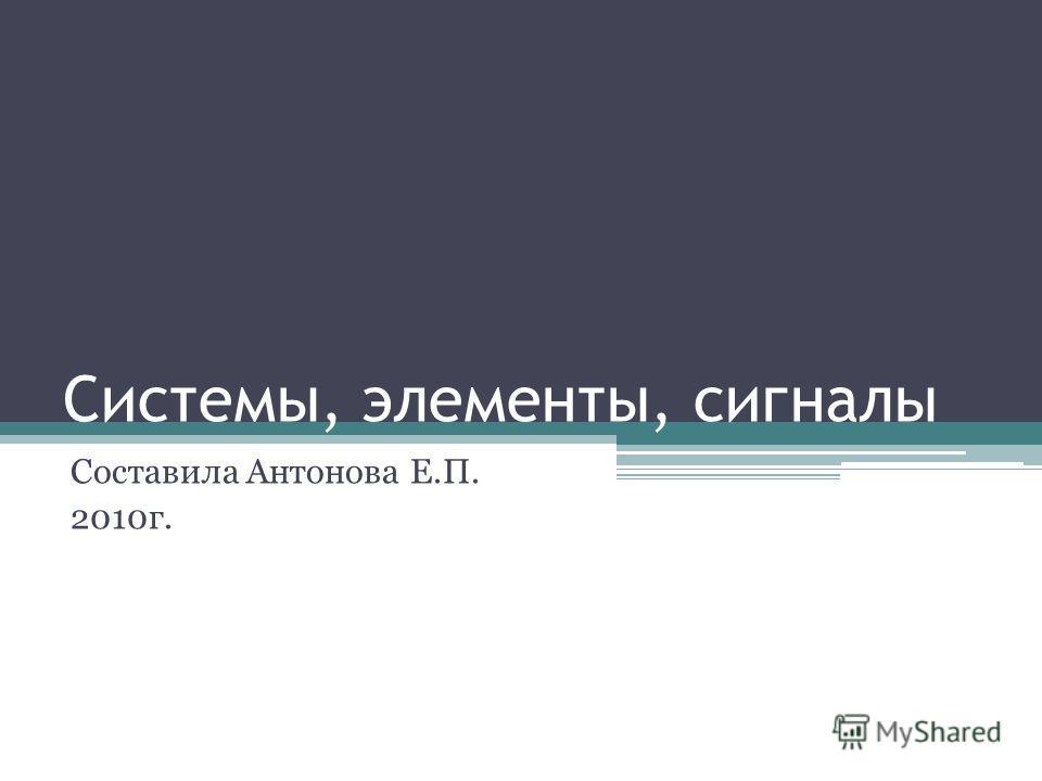 Системы, элементы, сигналы Составила Антонова Е.П. 2010г.