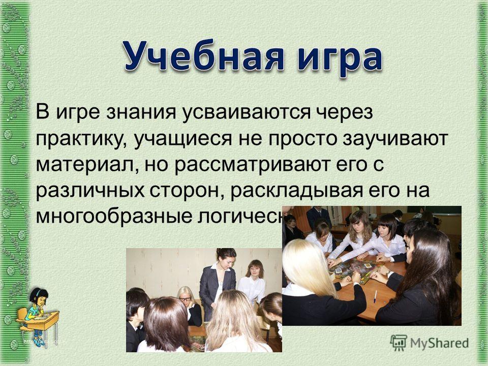 http://aida.ucoz.ru В игре знания усваиваются через практику, учащиеся не просто заучивают материал, но рассматривают его с различных сторон, раскладывая его на многообразные логические ряды.