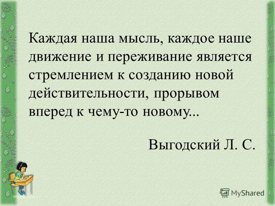 Каждая наша мысль, каждое наше движение и переживание является стремлением к созданию новой действительности, прорывом вперед к чему-то новому... http://aida.ucoz.ru Выгодский Л. С.