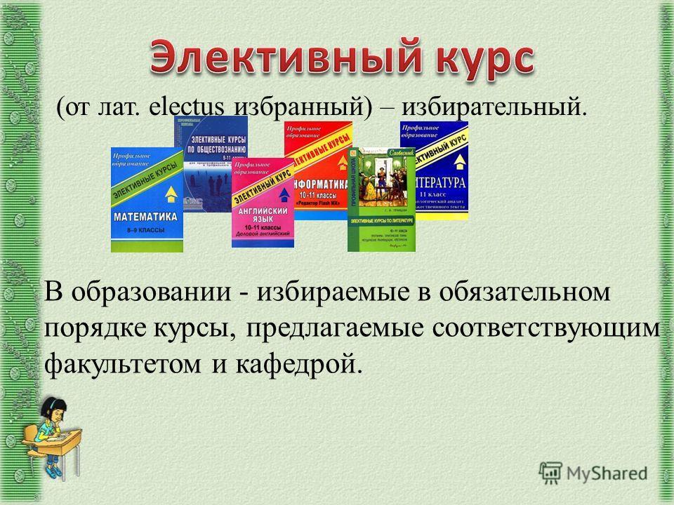 (от лат. electus избранный) – избирательный. В образовании - избираемые в обязательном порядке курсы, предлагаемые соответствующим факультетом и кафедрой.