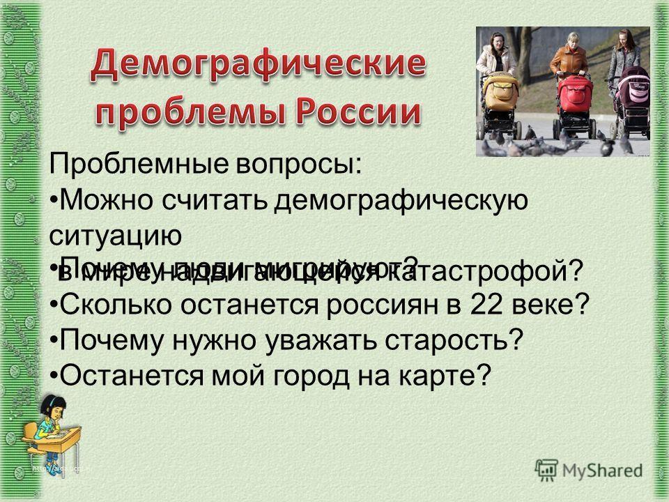 Проблемные вопросы: Можно считать демографическую ситуацию в мире надвигающейся катастрофой? Почему люди мигрируют? Сколько останется россиян в 22 веке? Почему нужно уважать старость? Останется мой город на карте?