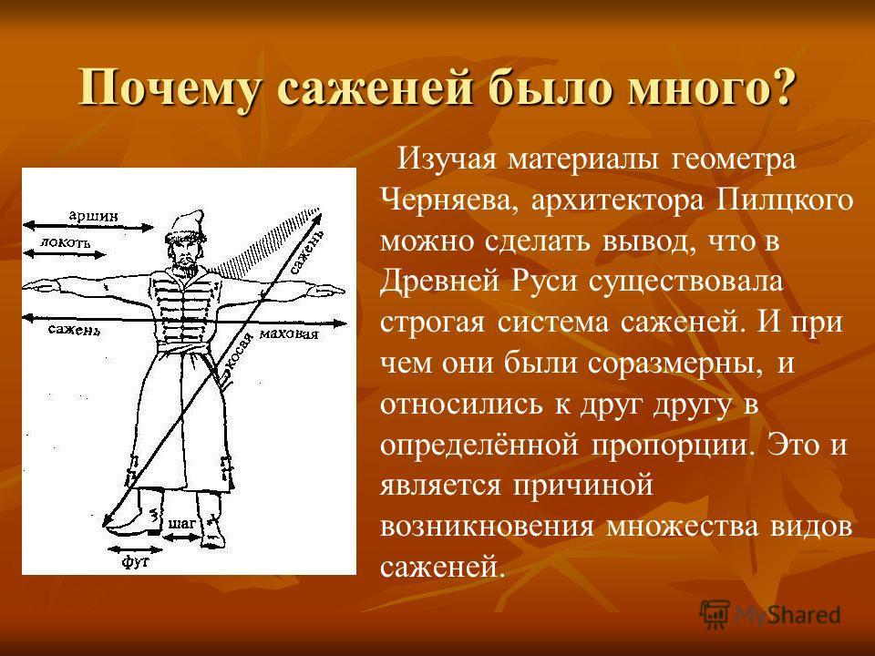 Почему саженей было много? Изучая материалы геометра Черняева, архитектора Пилцкого можно сделать вывод, что в Древней Руси существовала строгая система саженей. И при чем они были соразмерны, и относились к друг другу в определённой пропорции. Это и