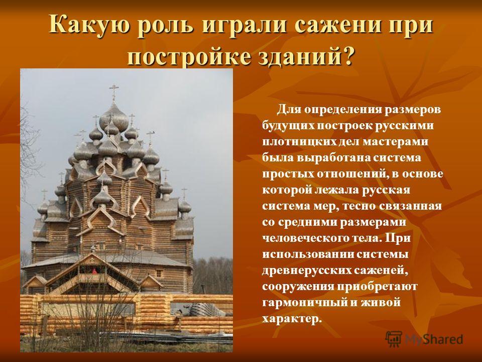 Какую роль играли сажени при постройке зданий? Для определения размеров будущих построек русскими плотницких дел мастерами была выработана система простых отношений, в основе которой лежала русская система мер, тесно связанная со средними размерами ч