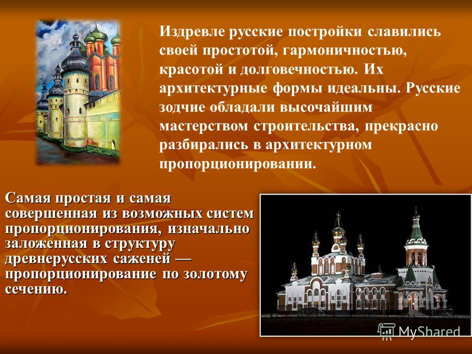 Издревле русские постройки славились своей простотой, гармоничностью, красотой и долговечностью. Их архитектурные формы идеальны. Русские зодчие обладали высочайшим мастерством строительства, прекрасно разбирались в архитектурном пропорционировании.