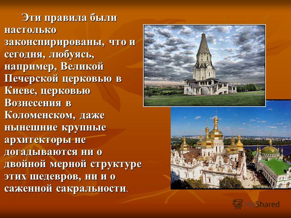 Эти правила были настолько законспирированы, что и сегодня, любуясь, например, Великой Печерской церковью в Киеве, церковью Вознесения в Коломенском, даже нынешние крупные архитекторы не догадываются ни о двойной мерной структуре этих шедевров, ни и