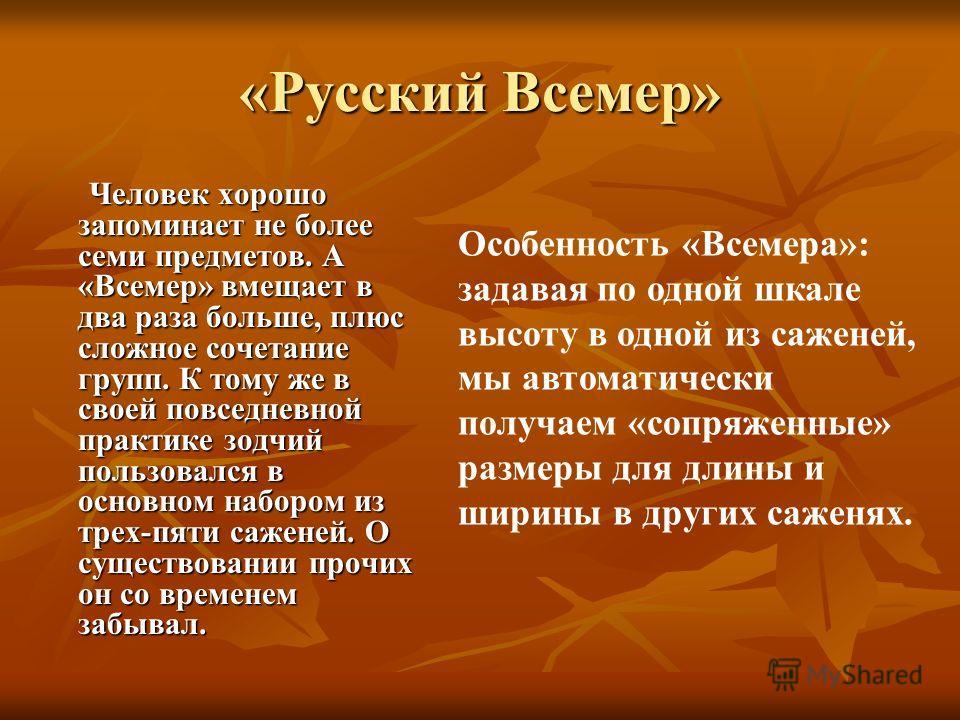 «Русский Всемер» Человек хорошо запоминает не более семи предметов. А «Всемер» вмещает в два раза больше, плюс сложное сочетание групп. К тому же в своей повседневной практике зодчий пользовался в основном набором из трех-пяти саженей. О существовани