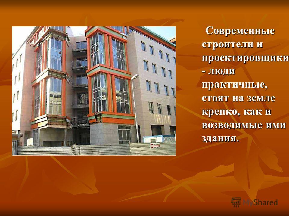 Современные строители и проектировщики - люди практичные, стоят на земле крепко, как и возводимые ими здания. Современные строители и проектировщики - люди практичные, стоят на земле крепко, как и возводимые ими здания.