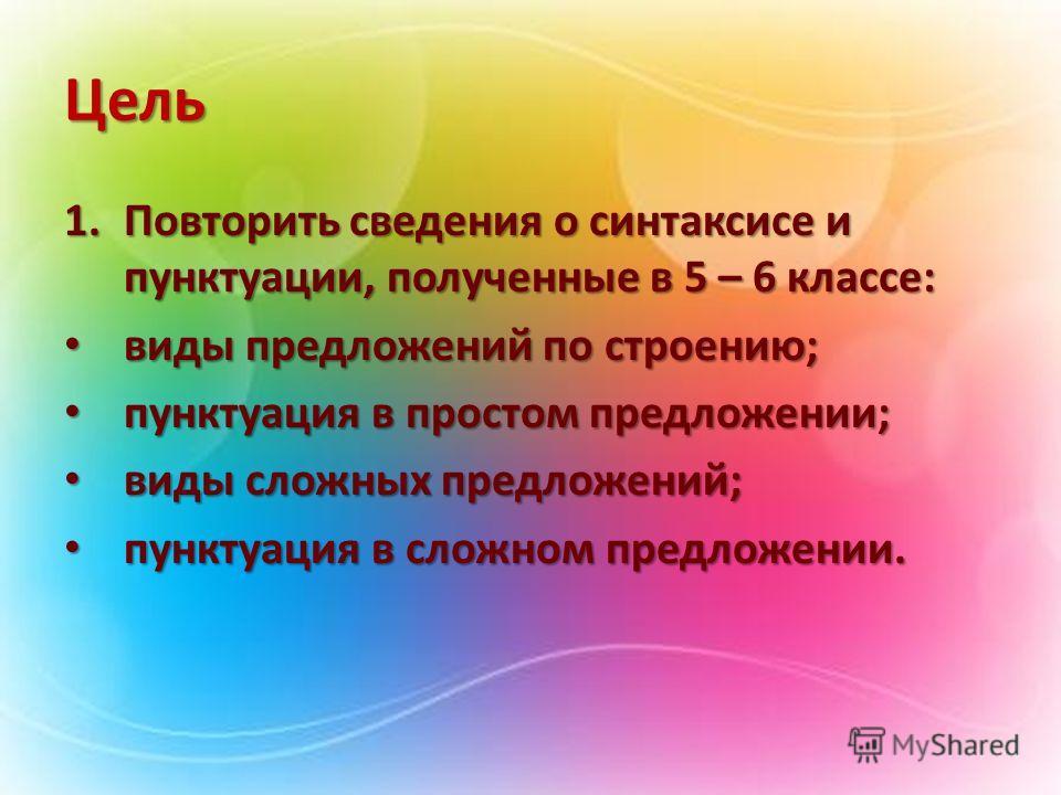 Цель 1.Повторить сведения о синтаксисе и пунктуации, полученные в 5 – 6 классе: виды предложений по строению; виды предложений по строению; пунктуация в простом предложении; пунктуация в простом предложении; виды сложных предложений; виды сложных пре