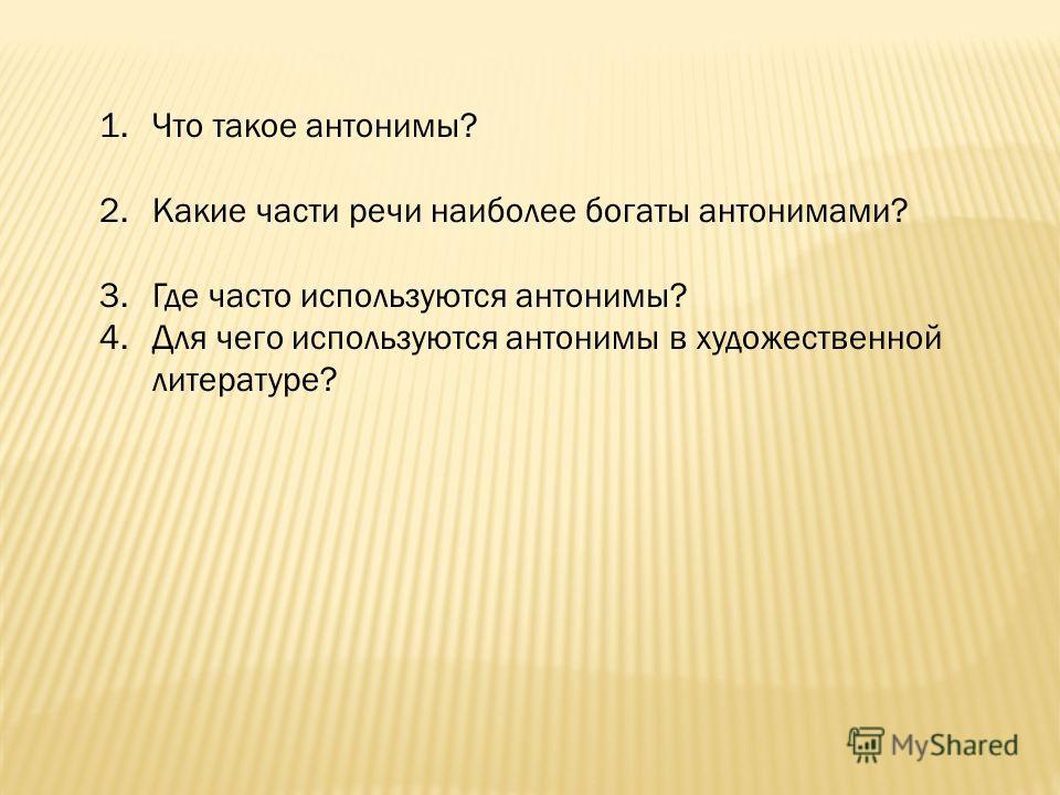 1.Что такое антонимы? 2.Какие части речи наиболее богаты антонимами? 3.Где часто используются антонимы? 4.Для чего используются антонимы в художественной литературе?