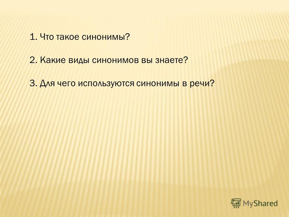 1. Что такое синонимы? 2. Какие виды синонимов вы знаете? 3. Для чего используются синонимы в речи?