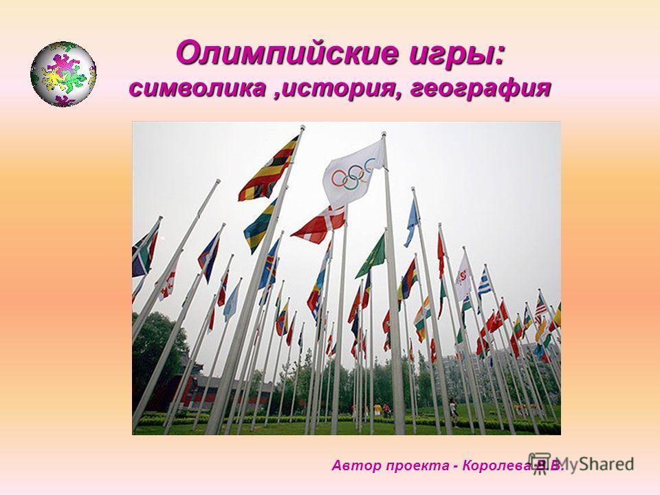 Олимпийские игры: символика,история, география Автор проекта - Королева В.В.