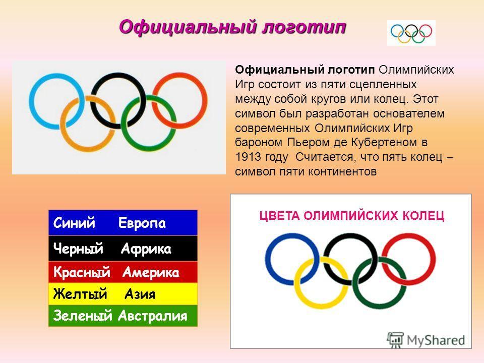 Официальный логотип Олимпийских Игр состоит из пяти сцепленных между собой кругов или колец. Этот символ был разработан основателем современных Олимпийских Игр бароном Пьером де Кубертеном в 1913 году Считается, что пять колец – символ пяти континент