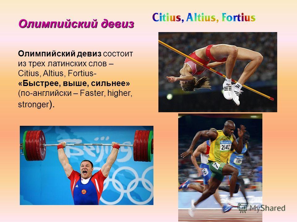Олимпийский девиз Олимпийский девиз состоит из трех латинских слов – Citius, Altius, Fortius- «Быстрее, выше, сильнее» (по-английски – Faster, higher, stronger ).