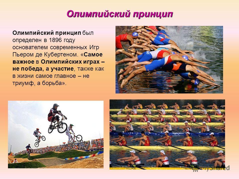 Олимпийский принцип был определен в 1896 году основателем современных Игр Пьером де Кубертеном. «Самое важное в Олимпийских играх – не победа, а участие, также как в жизни самое главное – не триумф, а борьба». Олимпийский принцип