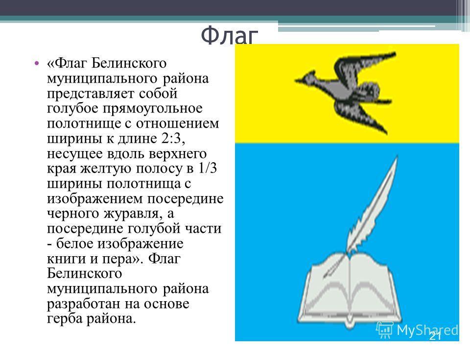 Флаг «Флаг Белинского муниципального района представляет собой голубое прямоугольное полотнище с отношением ширины к длине 2:3, несущее вдоль верхнего края желтую полосу в 1/3 ширины полотнища с изображением посередине черного журавля, а посередине г