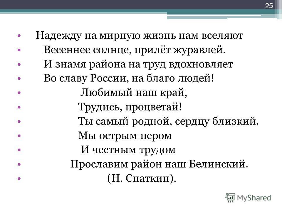 Надежду на мирную жизнь нам вселяют Весеннее солнце, прилёт журавлей. И знамя района на труд вдохновляет Во славу России, на благо людей! Любимый наш край, Трудись, процветай! Ты самый родной, сердцу близкий. Мы острым пером И честным трудом Прослави