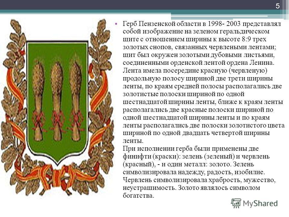 Г ерб Пензенской области в 1998- 2003 представлял собой изображение на зеленом геральдическом щите с отношением ширины к высоте 8:9 трех золотых снопов, связанных червлеными лентами; щит был окружен золотыми дубовыми листьями, соединенными орденской