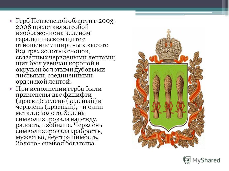 Герб Пензенской области в 2003- 2008 представлял собой изображение на зеленом геральдическом щите с отношением ширины к высоте 8:9 трех золотых снопов, связанных червлеными лентами; щит был увенчан короной и окружен золотыми дубовыми листьями, соедин