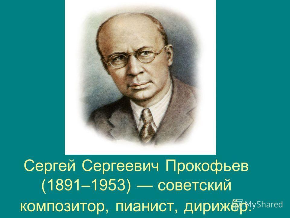 Сергей Сергеевич Прокофьев (1891–1953) советский композитор, пианист, дирижёр.
