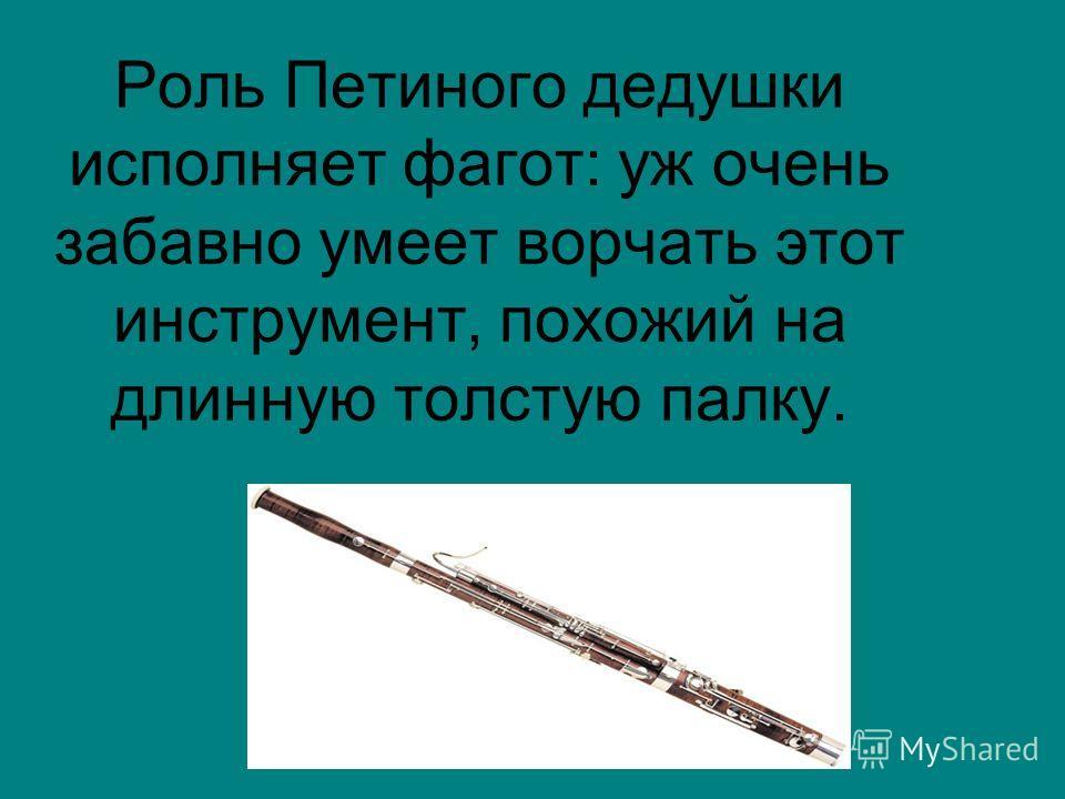 Роль Петиного дедушки исполняет фагот: уж очень забавно умеет ворчать этот инструмент, похожий на длинную толстую палку.
