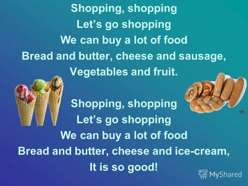 Shopping, shopping Lets go shopping We can buy a lot of food Bread and butter, cheese and sausage, Vegetables and fruit. Shopping, shopping Lets go shopping We can buy a lot of food Bread and butter, cheese and ice-cream, It is so good!