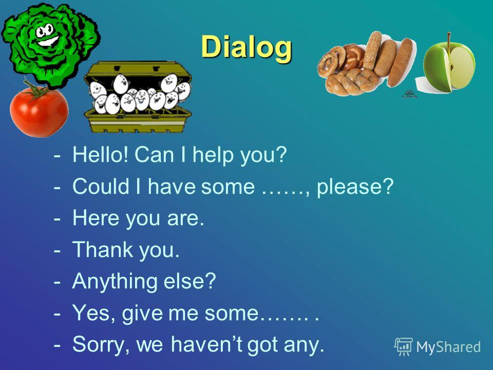 Dialog -Hello! Can I help you? -Could I have some ……, please? -Here you are. -Thank you. -Anything else? -Yes, give me some…….. -Sorry, we havent got any.