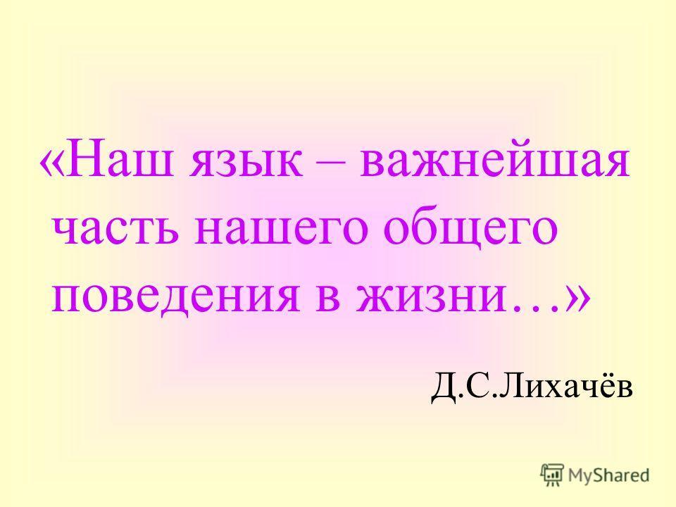 «Наш язык – важнейшая часть нашего общего поведения в жизни…» Д.С.Лихачёв