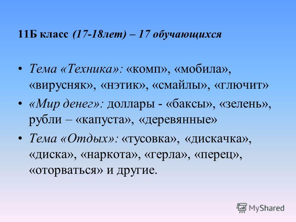 11Б класс (17-18лет) – 17 обучающихся Тема «Техника»: «комп», «мобила», «вирусняк», «нэтик», «смайлы», «глючит» «Мир денег»: доллары - «баксы», «зелень», рубли – «капуста», «деревянные» Тема «Отдых»: «тусовка», «дискачка», «диска», «наркота», «герла»