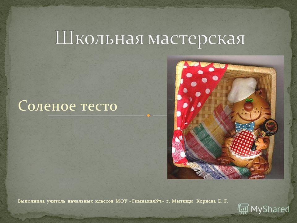 Соленое тесто Выполнила учитель начальных классов МОУ «Гимназия1» г. Мытищи Корнева Е. Г.