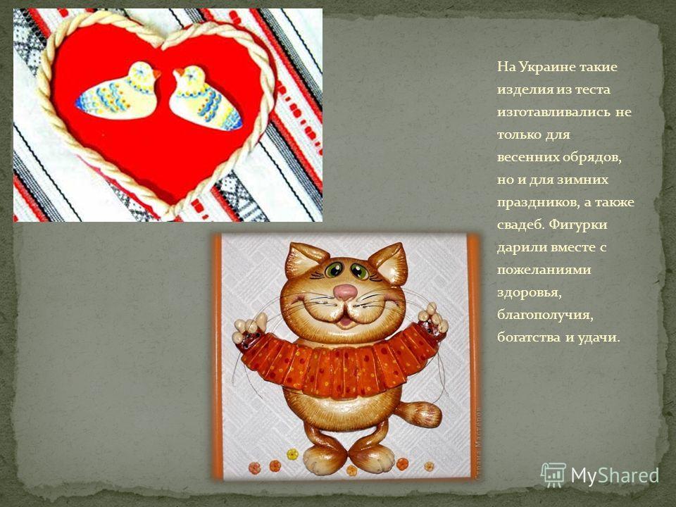 На Украине такие изделия из теста изготавливались не только для весенних обрядов, но и для зимних праздников, а также свадеб. Фигурки дарили вместе с пожеланиями здоровья, благополучия, богатства и удачи.