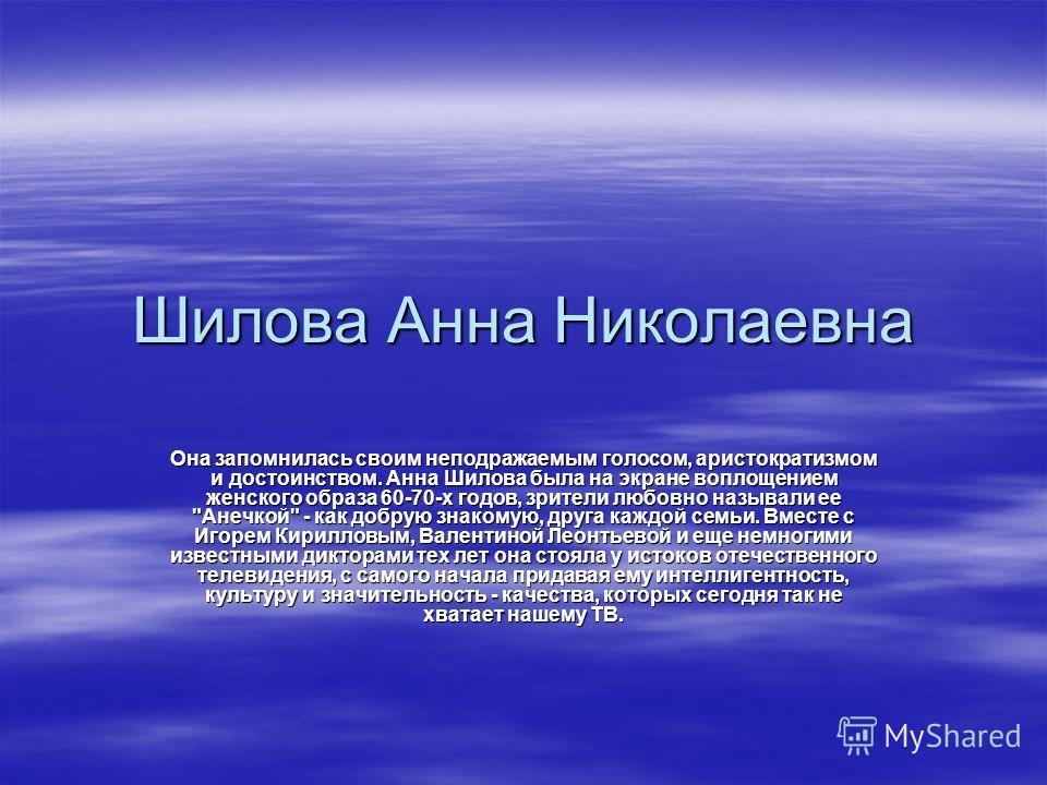 Шилова Анна Николаевна Она запомнилась своим неподражаемым голосом, аристократизмом и достоинством. Анна Шилова была на экране воплощением женского образа 60-70-х годов, зрители любовно называли ее