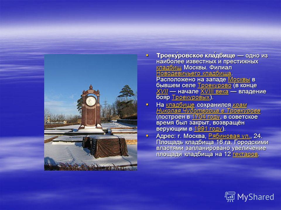 Троеку́ровское кла́дбище одно из наиболее известных и престижных кладбищ Москвы. Филиал Новодевичьего кладбища. Расположено на западе Москвы в бывшем селе Троекурово (в конце XVII начале XVIII века владение бояр Троекуровых). Троеку́ровское кла́дбище