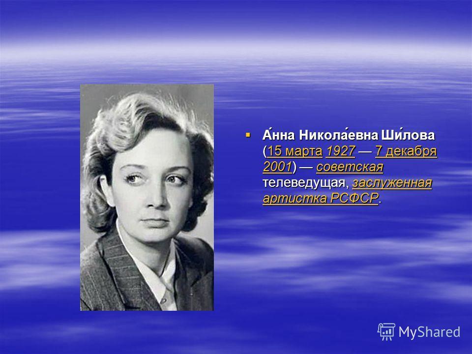 А́нна Никола́евна Ши́лова (15 марта 1927 7 декабря 2001) советская телеведущая, заслуженная артистка РСФСР. А́нна Никола́евна Ши́лова (15 марта 1927 7 декабря 2001) советская телеведущая, заслуженная артистка РСФСР.15 марта19277 декабря 2001советская