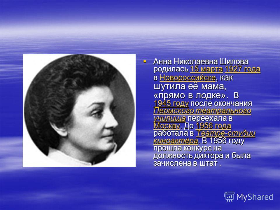 Анна Николаевна Шилова родилась 15 марта 1927 года в Новороссийске, как шутила её мама, «прямо в лодке». В 1945 году после окончания Пермского театрального училища переехала в Москву. До 1956 года работала в Театре-студии киноактёра. В 1956 году прош