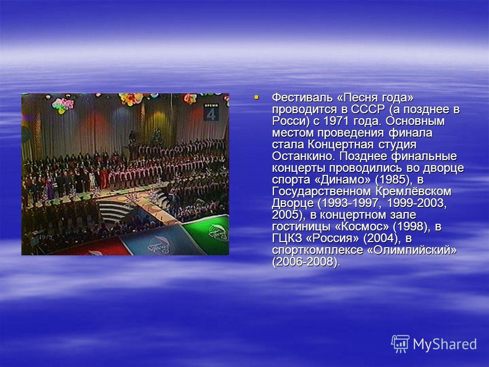Фестиваль «Песня года» проводится в СССР (а позднее в Росси) с 1971 года. Основным местом проведения финала стала Концертная студия Останкино. Позднее финальные концерты проводились во дворце спорта «Динамо» (1985), в Государственном Кремлёвском Двор