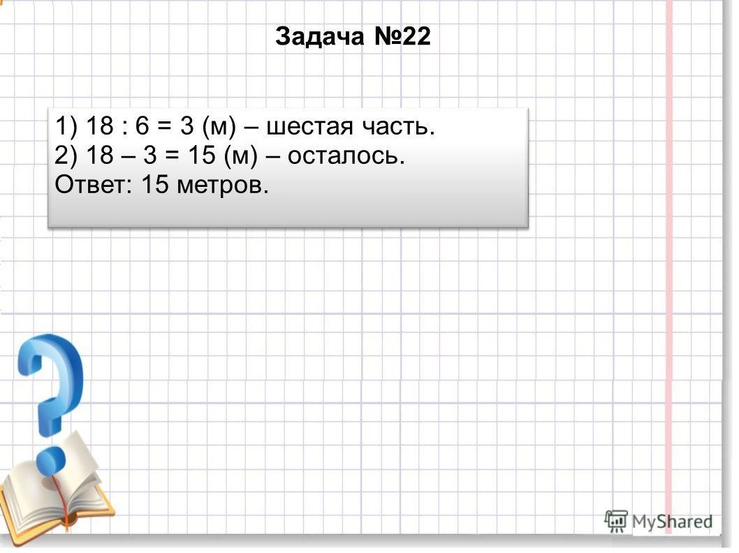 Задача 22 1) 18 : 6 = 3 (м) – шестая часть. 2) 18 – 3 = 15 (м) – осталось. Ответ: 15 метров. 1) 18 : 6 = 3 (м) – шестая часть. 2) 18 – 3 = 15 (м) – осталось. Ответ: 15 метров.
