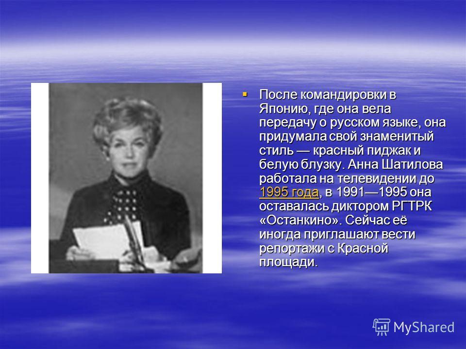 После командировки в Японию, где она вела передачу о русском языке, она придумала свой знаменитый стиль красный пиджак и белую блузку. Анна Шатилова работала на телевидении до 1995 года, в 19911995 она оставалась диктором РГТРК «Останкино». Сейчас её