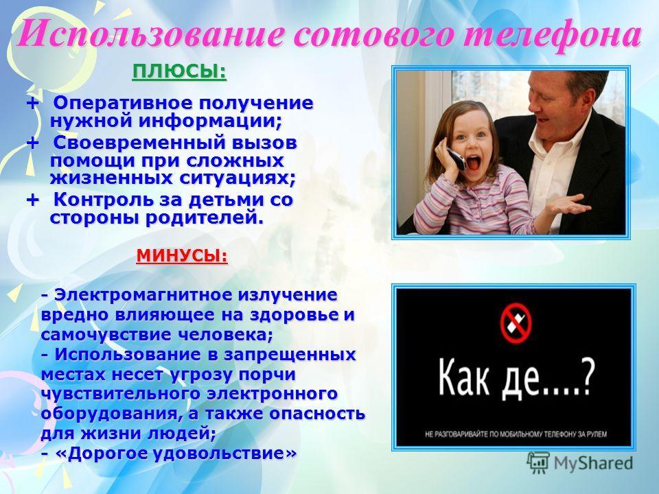 ПЛЮСЫ: ПЛЮСЫ: + Оперативное получение нужной информации; + Своевременный вызов помощи при сложных жизненных ситуациях; + Контроль за детьми со стороны родителей. МИНУСЫ: МИНУСЫ: - Электромагнитное излучение вредно влияющее на здоровье и самочувствие