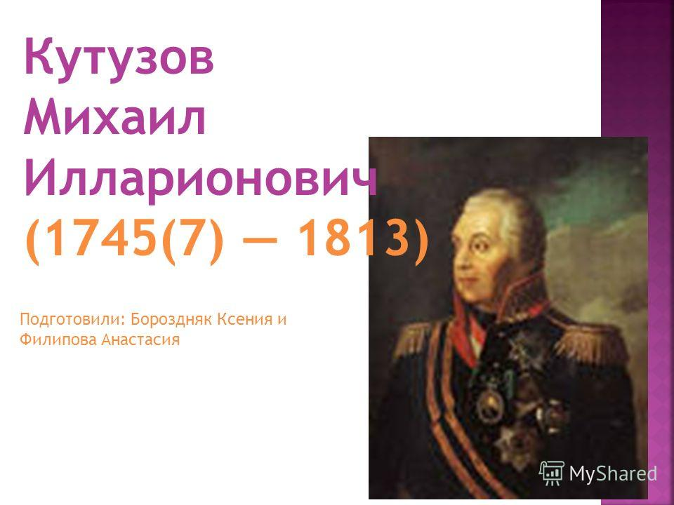 Кутузов Михаил Илларионович (1745(7) 1813) Подготовили: Бороздняк Ксения и Филипова Анастасия